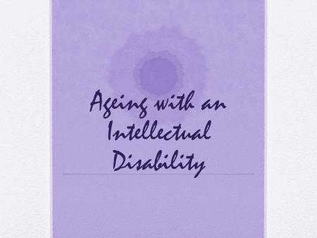 Ageing with an Intellectual Disability. A Higher Burden of Illness Undetected illness Untreated illness Delayed treatment Less likely screening General.