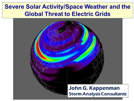Severe Solar Activity/Space Weather and the Global Threat to Electric Grids John G. Kappenman Storm Analysis Consultants.