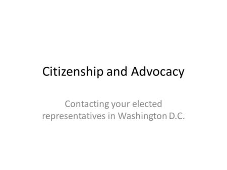 Citizenship and Advocacy Contacting your elected representatives in Washington D.C.