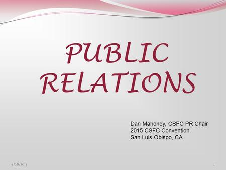 PUBLIC RELATIONS Dan Mahoney, CSFC PR Chair 2015 CSFC Convention San Luis Obispo, CA 4/28/20151.