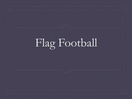 Flag Football. What is Flag Football?  Flag is a modified version of tackle football and provides participants with the opportunity to develop many.