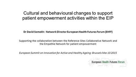 Cultural and behavioural changes to support patient empowerment activities within the EIP Dr David Somekh: Network Director European Health Futures Forum.