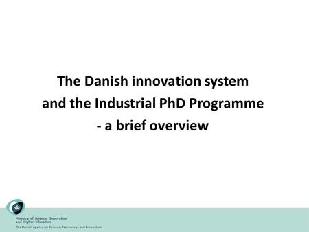 Ministry of Science, Innovation and Higher Education The Danish Agency for Science, Technology and Innovation The Danish innovation system and the Industrial.