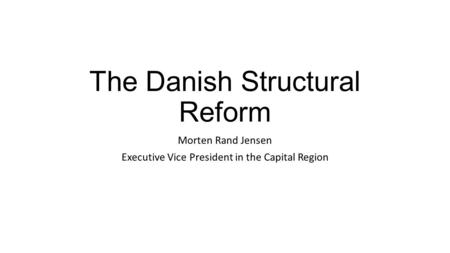 The Danish Structural Reform Morten Rand Jensen Executive Vice President in the Capital Region.