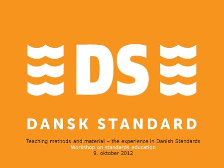 Teaching methods and material – the experience in Danish Standards Workshop on standards education 9. oktober 2012.