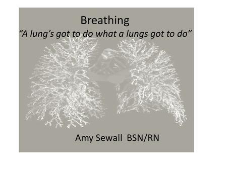 "Breathing ""A lung's got to do what a lungs got to do"" Amy Sewall BSN/RN."
