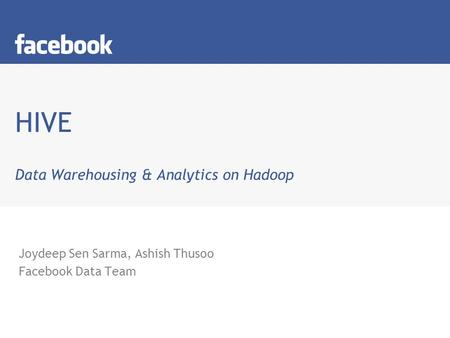 HIVE Data Warehousing & Analytics on Hadoop Joydeep Sen Sarma, Ashish Thusoo Facebook Data Team.
