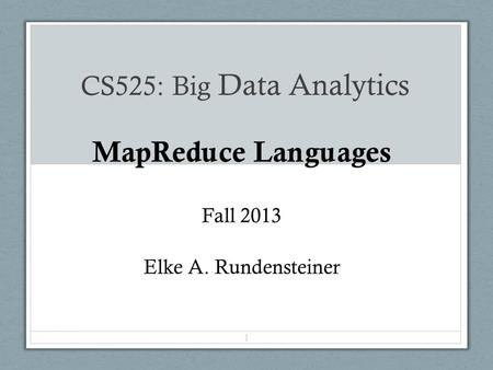 CS525: Big Data Analytics MapReduce Languages Fall 2013 Elke A. Rundensteiner 1.