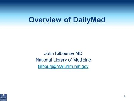 1 Overview of DailyMed John Kilbourne MD National Library of Medicine