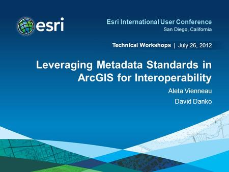 Technical Workshops | Esri International User Conference San Diego, California Leveraging Metadata Standards in ArcGIS for Interoperability Aleta Vienneau.