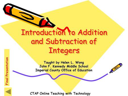 Introduction to Addition and Subtraction of Integers Taught by Helen L. Wong John F. Kennedy Middle School Imperial County Office of Education CTAP Online.