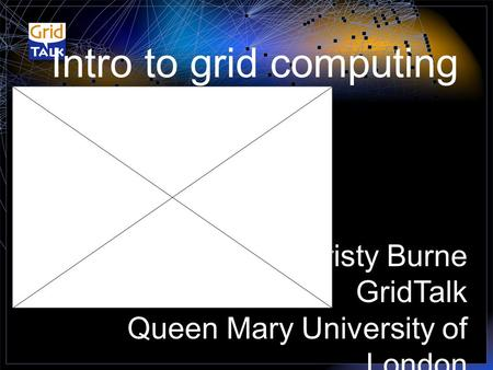 Intro to grid computing Cristy Burne GridTalk Queen Mary University of London.