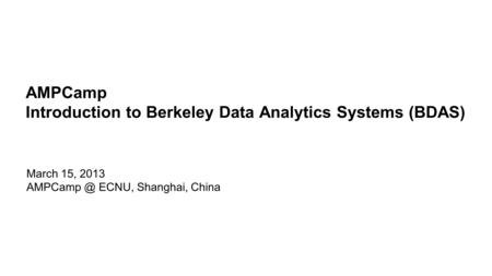 AMPCamp Introduction to Berkeley Data Analytics Systems (BDAS)
