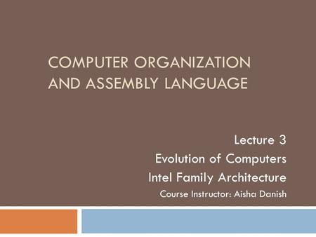 COMPUTER ORGANIZATION AND ASSEMBLY LANGUAGE Lecture 3 Evolution of Computers Intel Family Architecture Course Instructor: Aisha Danish.