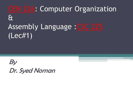 CEN 226: Computer Organization & Assembly Language :CSC 225 (Lec#1) By Dr. Syed Noman.