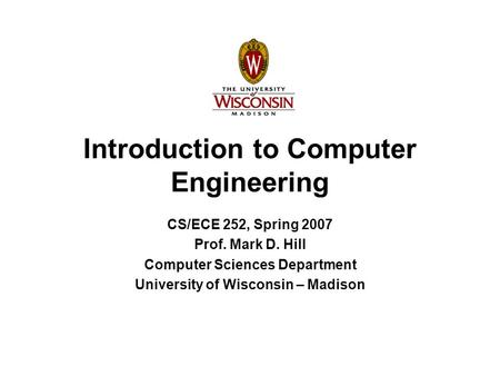 Introduction to Computer Engineering CS/ECE 252, Spring 2007 Prof. Mark D. Hill Computer Sciences Department University of Wisconsin – Madison.