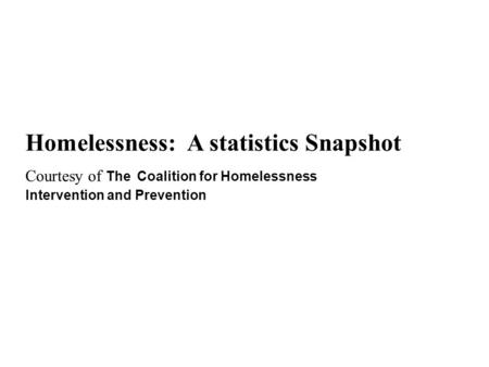 Homelessness: A statistics Snapshot Courtesy of The Coalition for Homelessness Intervention and Prevention.