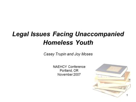 1 Legal Issues Facing Unaccompanied Homeless Youth Casey Trupin and Joy Moses NAEHCY Conference Portland, OR November 2007.