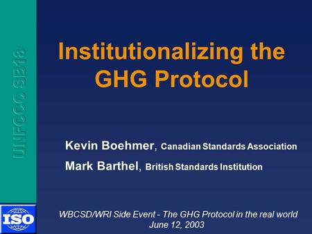 Institutionalizing the GHG Protocol Kevin Boehmer, Canadian Standards Association Mark Barthel, British Standards Institution WBCSD/WRI Side Event - The.