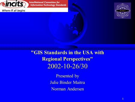 1 GIS Standards in the USA with Regional Perspectives 2002-10-26/30 Presented by Julie Binder Maitra Norman Andersen.
