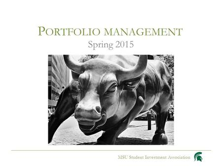 P ORTFOLIO MANAGEMENT Spring 2015 MSU Student Investment Association.