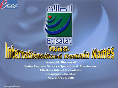 1 ecompany/amani Amani M. Bin Sewaif Senior Engineer Services Operations & Maintenance Etisalat – Intenet & e Solution November 22,