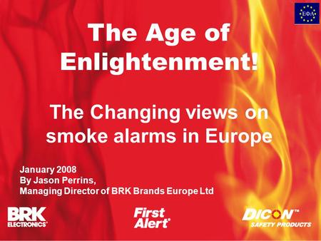 The Age of Enlightenment! The Changing views on smoke alarms in Europe January 2008 By Jason Perrins, Managing Director of BRK Brands Europe Ltd.