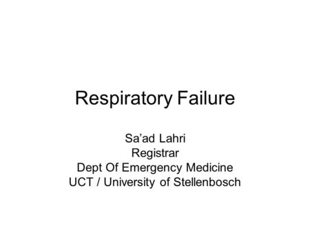Respiratory Failure Sa'ad Lahri Registrar Dept Of Emergency Medicine UCT / University of Stellenbosch.