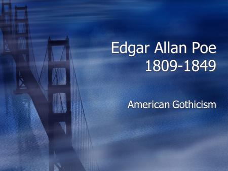 Edgar Allan Poe 1809-1849 American Gothicism. Edgar Allan Poe  Poe was born in Boston in 1809, the son of impoverished traveling actors.  A three years.