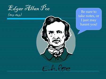 Edgar Allan Poe (1809-1849) Be sure to take notes, or I just may haunt you!
