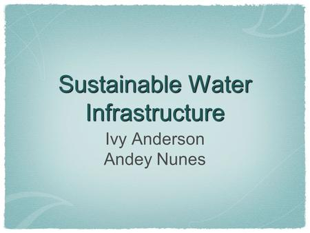 Sustainable Water Infrastructure Ivy Anderson Andey Nunes.