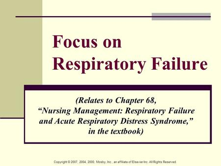 "Copyright © 2007, 2004, 2000, Mosby, Inc., an affiliate of Elsevier Inc. All Rights Reserved. Focus on Respiratory Failure (Relates to Chapter 68, ""Nursing."
