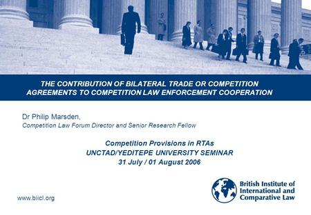 Www.biicl.org THE CONTRIBUTION OF BILATERAL TRADE OR COMPETITION AGREEMENTS TO COMPETITION LAW ENFORCEMENT COOPERATION Dr Philip Marsden, Competition Law.