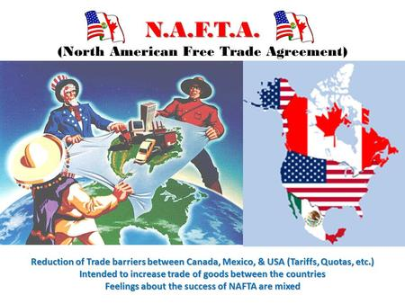 N.A.F.T.A. N.A.F.T.A. (North American Free Trade Agreement) Reduction of Trade barriers between Canada, Mexico, & USA (Tariffs, Quotas, etc.) Intended.