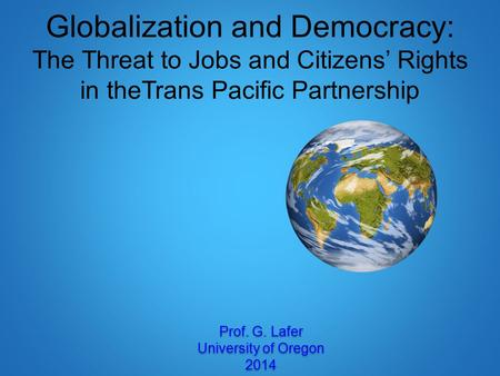 Globalization and Democracy: The Threat to Jobs and Citizens' Rights in theTrans Pacific Partnership Prof. G. Lafer University of Oregon 2014 Prof. G.