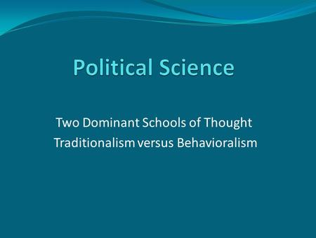Two Dominant Schools of Thought Traditionalism versus Behavioralism.