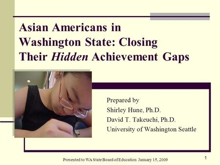 Presented to WA State Board of Education January 15, 2009 1 Asian Americans in Washington State: Closing Their Hidden Achievement Gaps Prepared by Shirley.