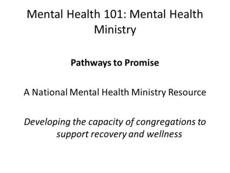 Mental Health 101: Mental Health Ministry Pathways to Promise A National Mental Health Ministry Resource Developing the capacity of congregations to support.