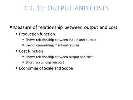 CH. 11: OUTPUT AND COSTS  Measure of relationship between output and cost  Production function  Shows relationship between inputs and output  Law of.