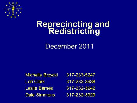 Reprecincting and Redistricting December 2011 Michelle Brzycki317-233-5247 Lori Clark317-232-3938 Leslie Barnes317-232-3942 Dale Simmons317-232-3929.