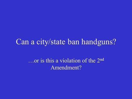 Can a city/state ban handguns? …or is this a violation of the 2 nd Amendment?