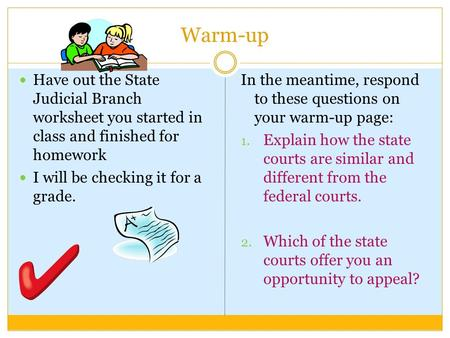 Warm-up Have out the State Judicial Branch worksheet you started in class and finished for homework I will be checking it for a grade. In the meantime,