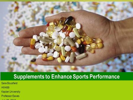 1 Supplements to Enhance Sports Performance Sara Bousfield HW499 Kaplan University Professor Eaves July 29, 2013.