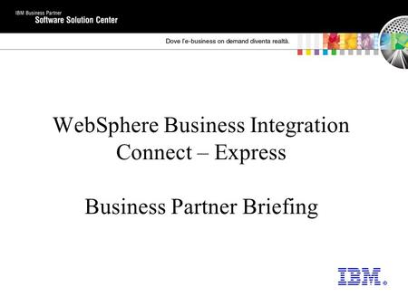 WebSphere <strong>Business</strong> Integration Connect – Express <strong>Business</strong> Partner Briefing.