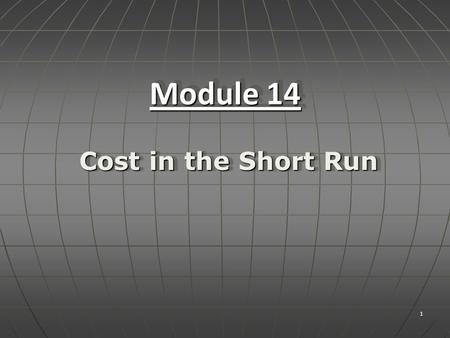 1 Module 14 Cost in the Short Run. Objectives:Objectives:  Understand the relationship between the short run production function and short run costs.