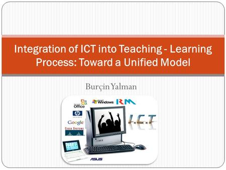 Burçin Yalman Integration of ICT into Teaching - Learning Process: Toward a Unified Model.