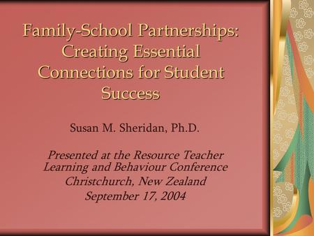 Susan M. Sheridan, Ph.D. Presented at the Resource Teacher Learning and Behaviour Conference Christchurch, New Zealand September 17, 2004 Family-School.