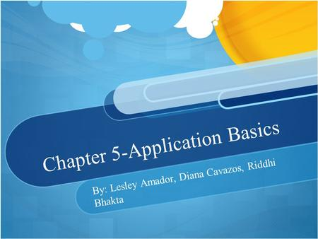 Chapter 5-Application Basics By: Lesley Amador, Diana Cavazos, Riddhi Bhakta.