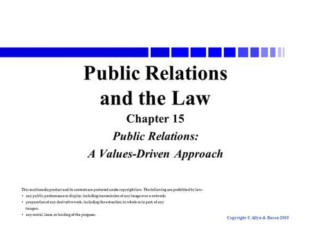 Copyright © Allyn & Bacon 2003 Public Relations and the Law Chapter 15 Public Relations: A Values-Driven Approach This multimedia product and its contents.