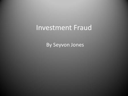 Investment Fraud By Seyvon Jones. What is Investment Fraud? Investment fraud is any scheme or deception relating to investments that affect a person or.